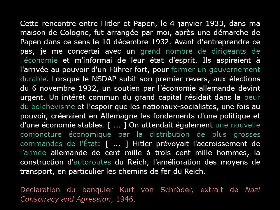 Cette rencontre entre Hitler et Papen, le 4 janvier 1933, dans ma maison de Cologne, fut arrangée par moi, après une démarche de Papen dans ce sens le 10 décembre 1932. Avant d entreprendre ce pas, je me concertai avec un grand nombre de dirigeants de l économie et m informai de leur état d esprit. Ils aspiraient à l arrivée au pouvoir d un Führer fort, pour former un gouvernement durable. Lorsque le NSDAP subit son premier revers, aux élections du 6 novembre 1932, un soutien par l économie allemande devint urgent. Un intérêt commun du grand capital résidait dans la peur du bolchevisme et l espoir que les nationaux-socialistes, une fois au pouvoir, créeraient en Allemagne les fondements d une politique et d une économie stables. [ ... ] On attendait également une nouvelle conjoncture économique par la distribution de plus grosses commandes de l État: [ ... ] Hitler prévoyait l accroissement de l'armée allemande de cent mille à trois cent mille hommes, la construction d autoroutes du Reich, l amélioration des moyens de transport, en particulier les chemins de fer du Reich.